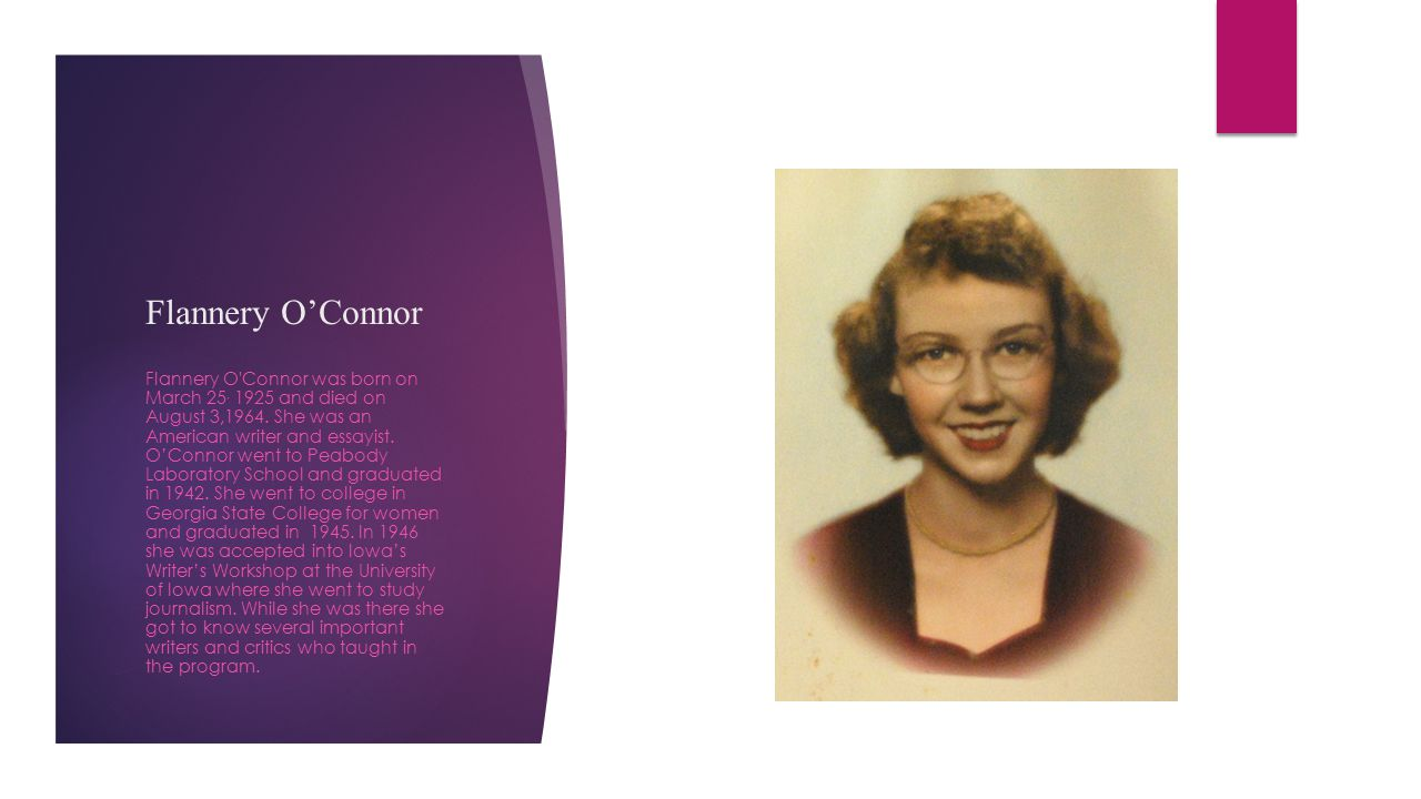 Flannery O'Connor Flannery O'Connor was born on March 25, 1925 and died on August 3,1964. She was an American writer and essayist. O'Connor went to Pe