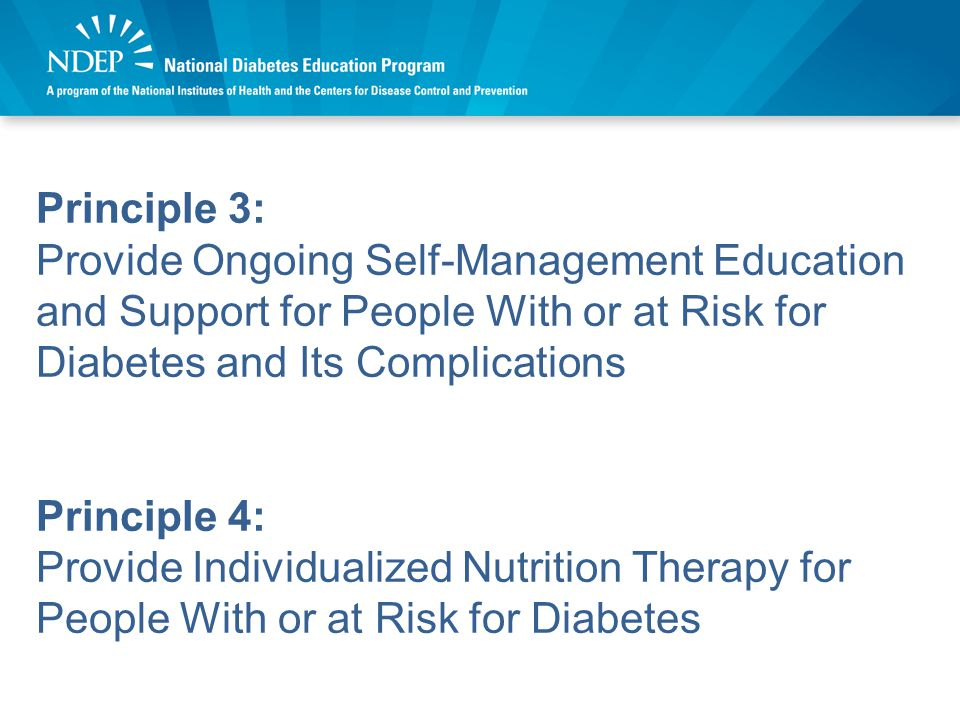 Principle 5: Encourage Regular Physical Activity for People With or at Risk for Diabetes Principle 6: Control Blood Glucose to Prevent or Delay the Onset of Diabetes Complications and Avert Symptoms of Hyperglycemia and Hypoglycemia