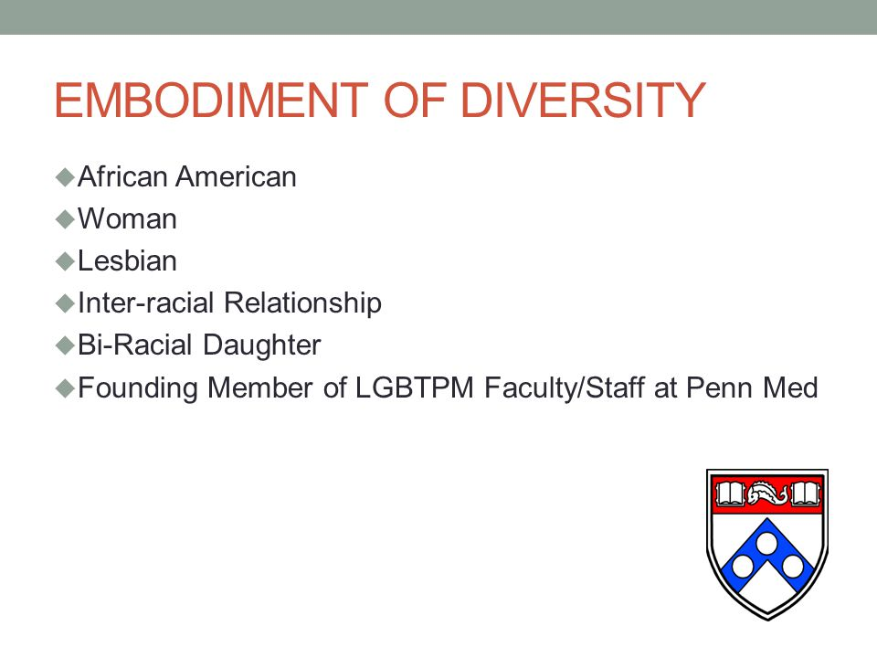 EMBODIMENT OF DIVERSITY  African American  Woman  Lesbian  Inter-racial Relationship  Bi-Racial Daughter  Founding Member of LGBTPM Faculty/Staff at Penn Med
