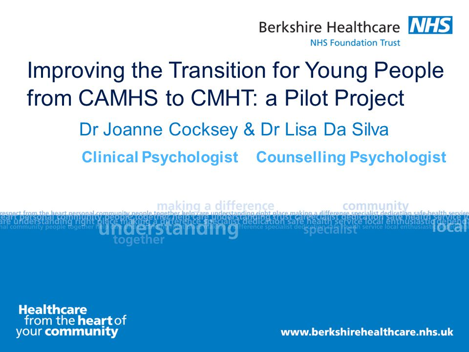 Improving the Transition for Young People from CAMHS to CMHT: a Pilot Project Dr Joanne Cocksey & Dr Lisa Da Silva Clinical Psychologist Counselling P