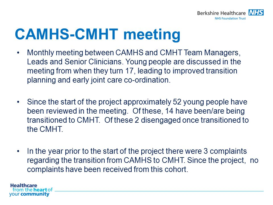 CAMHS-CMHT meeting Monthly meeting between CAMHS and CMHT Team Managers, Leads and Senior Clinicians. Young people are discussed in the meeting from w
