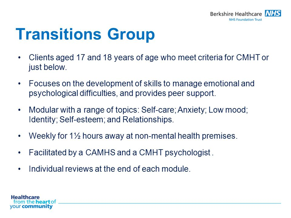 Transitions Group Clients aged 17 and 18 years of age who meet criteria for CMHT or just below. Focuses on the development of skills to manage emotion