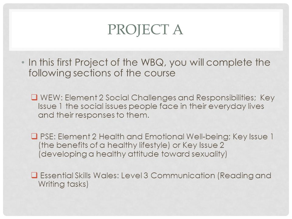 PROJECT A In this first Project of the WBQ, you will complete the following sections of the course  WEW: Element 2 Social Challenges and Responsibilities; Key Issue 1 the social issues people face in their everyday lives and their responses to them.