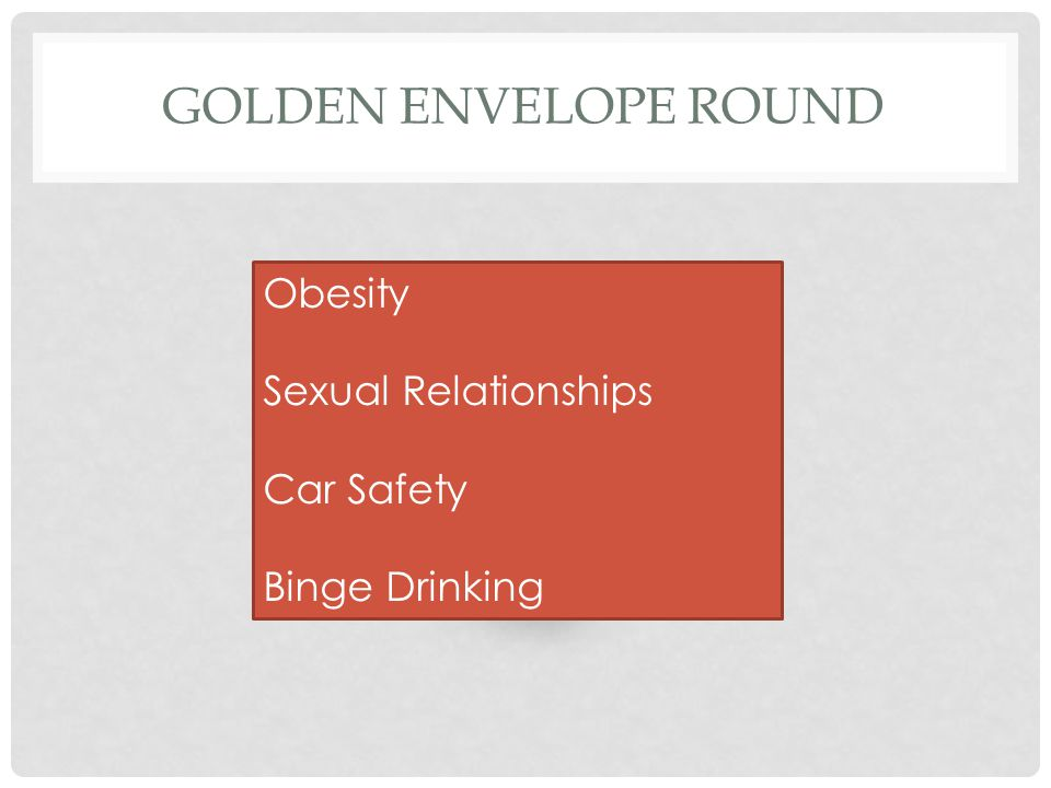 GOLDEN ENVELOPE ROUND Obesity Sexual Relationships Car Safety Binge Drinking