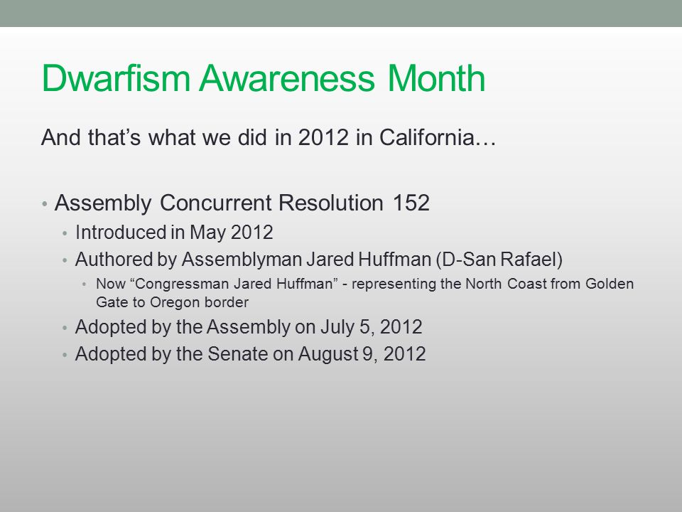 Dwarfism Awareness Month And that's what we did in 2012 in California… Assembly Concurrent Resolution 152 Introduced in May 2012 Authored by Assemblym