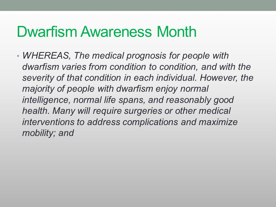 Dwarfism Awareness Month WHEREAS, The medical prognosis for people with dwarfism varies from condition to condition, and with the severity of that con