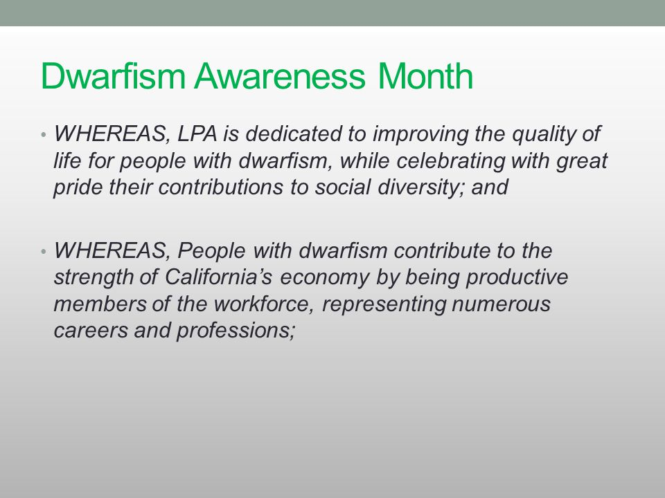 Dwarfism Awareness Month WHEREAS, LPA is dedicated to improving the quality of life for people with dwarfism, while celebrating with great pride their