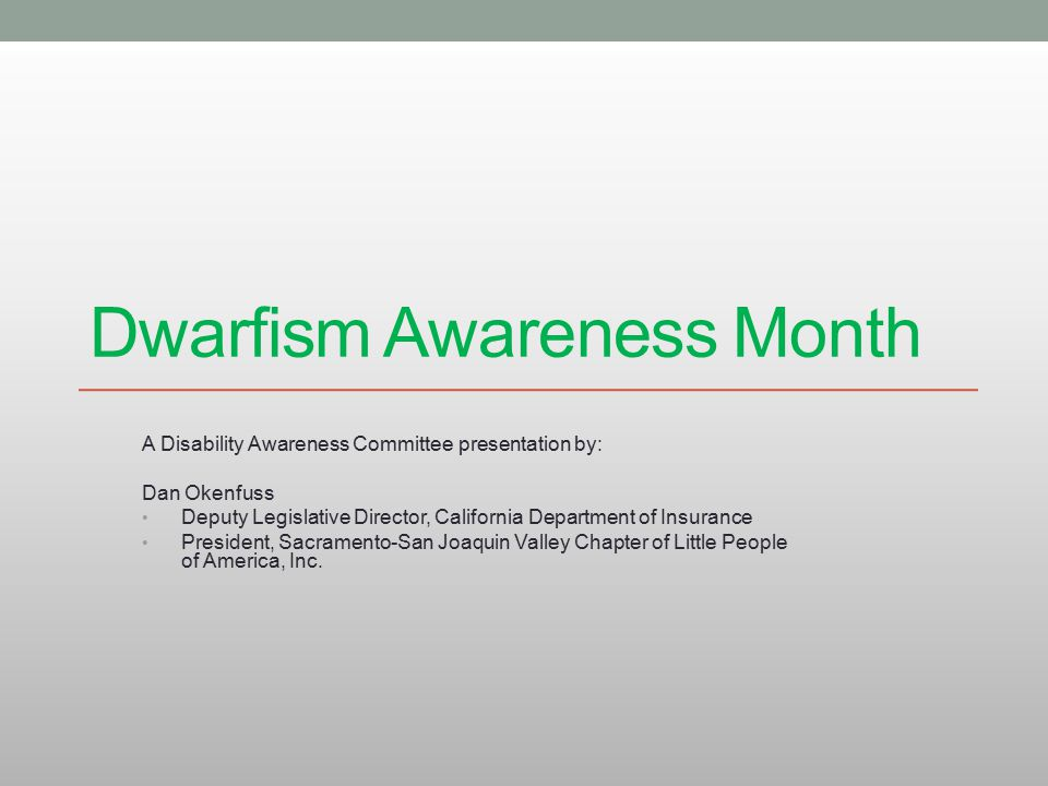 Dwarfism Awareness Month A Disability Awareness Committee presentation by: Dan Okenfuss Deputy Legislative Director, California Department of Insurance President, Sacramento-San Joaquin Valley Chapter of Little People of America, Inc.