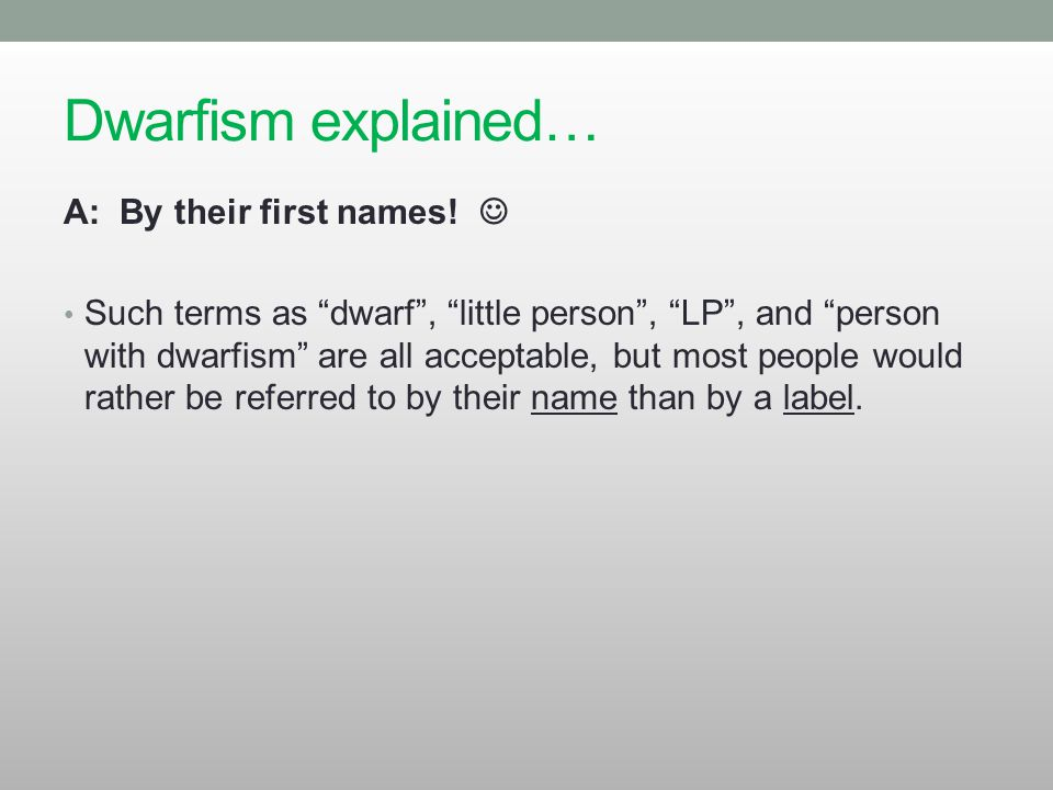 "Dwarfism explained… A: By their first names! Such terms as ""dwarf"", ""little person"", ""LP"", and ""person with dwarfism"" are all acceptable, but most peo"