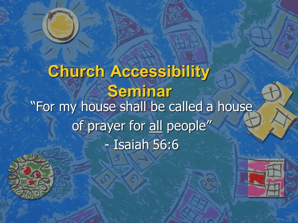 Church Accessibility Seminar For my house shall be called a house of prayer for all people - Isaiah 56:6
