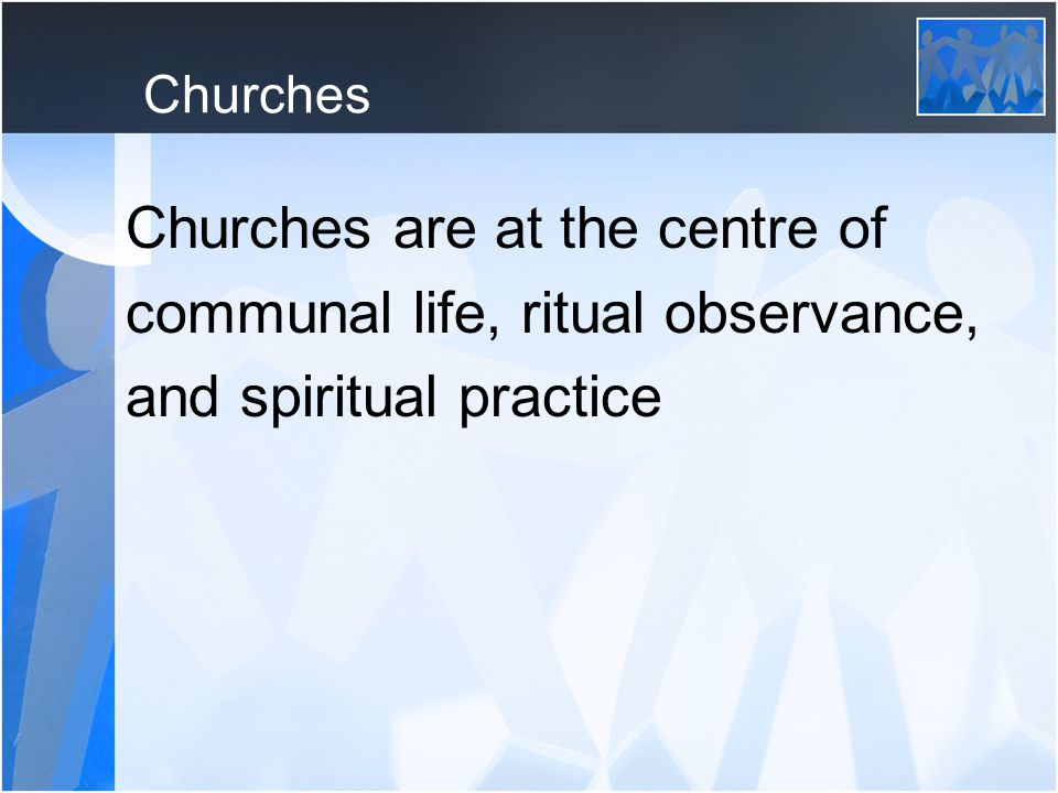 Churches Churches are at the centre of communal life, ritual observance, and spiritual practice