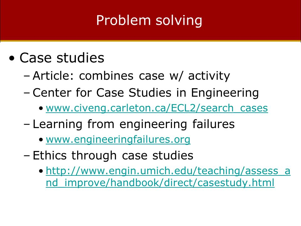 Problem solving Case studies –Article: combines case w/ activity –Center for Case Studies in Engineering www.civeng.carleton.ca/ECL2/search_cases –Learning from engineering failures www.engineeringfailures.org –Ethics through case studies http://www.engin.umich.edu/teaching/assess_a nd_improve/handbook/direct/casestudy.htmlhttp://www.engin.umich.edu/teaching/assess_a nd_improve/handbook/direct/casestudy.html