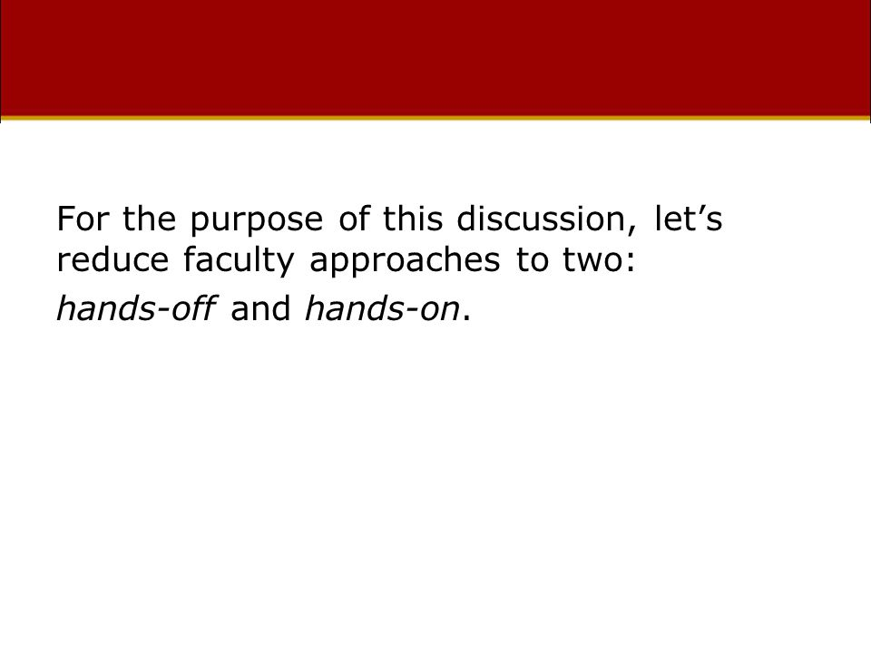 For the purpose of this discussion, let's reduce faculty approaches to two: hands-off and hands-on.