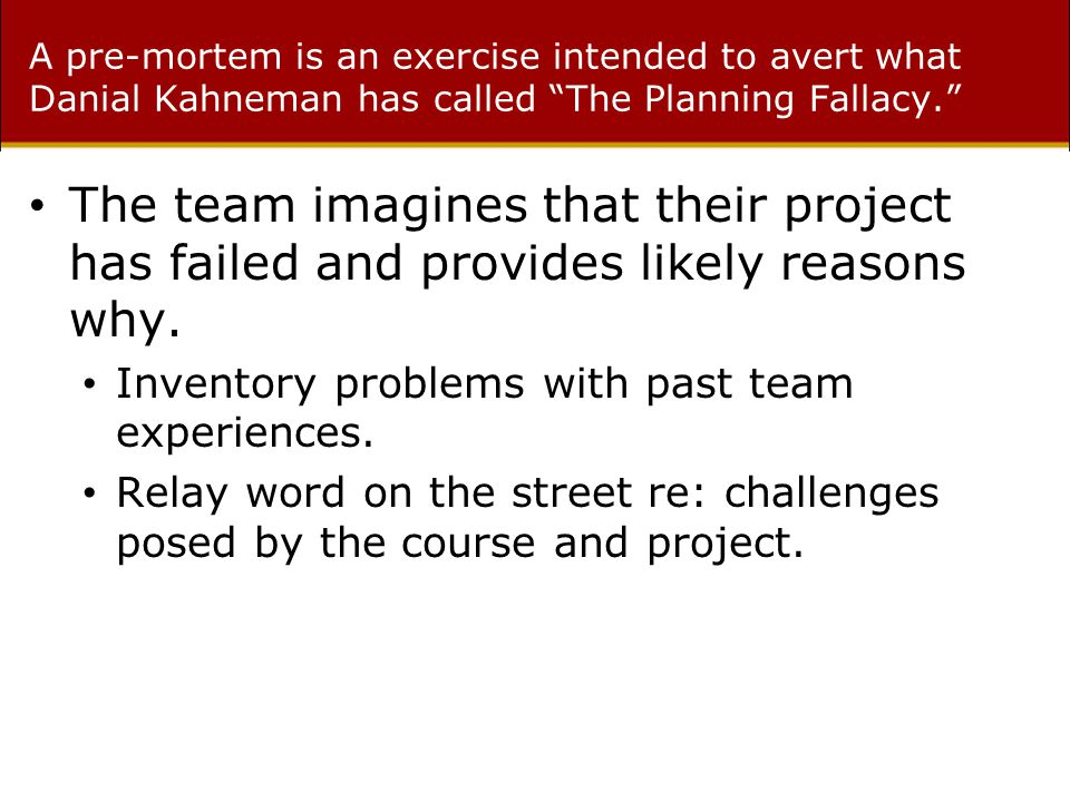 A pre-mortem is an exercise intended to avert what Danial Kahneman has called The Planning Fallacy. The team imagines that their project has failed and provides likely reasons why.