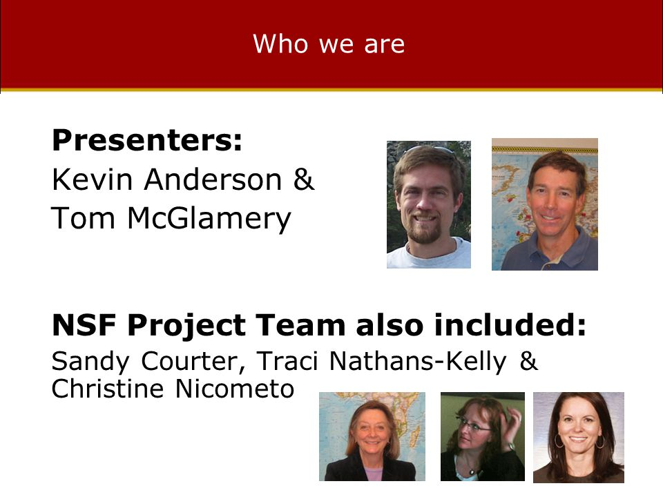 Who we are Presenters: Kevin Anderson & Tom McGlamery NSF Project Team also included: Sandy Courter, Traci Nathans-Kelly & Christine Nicometo