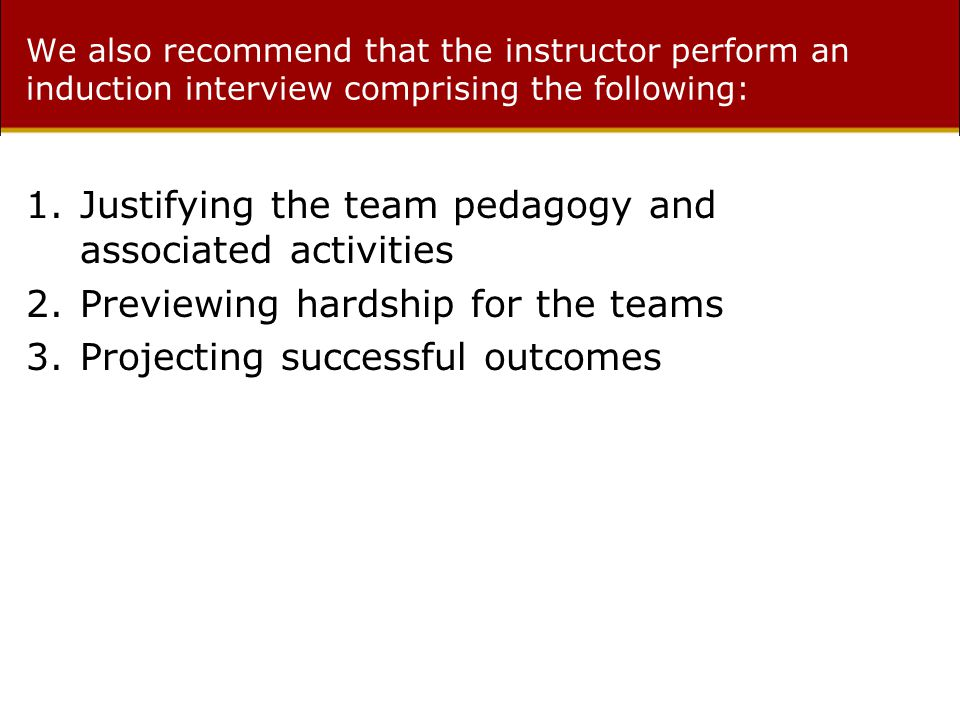 We also recommend that the instructor perform an induction interview comprising the following: 1.Justifying the team pedagogy and associated activities 2.Previewing hardship for the teams 3.Projecting successful outcomes