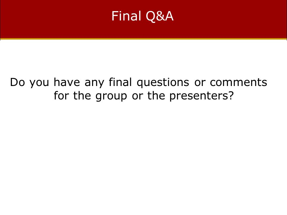 Final Q&A Do you have any final questions or comments for the group or the presenters