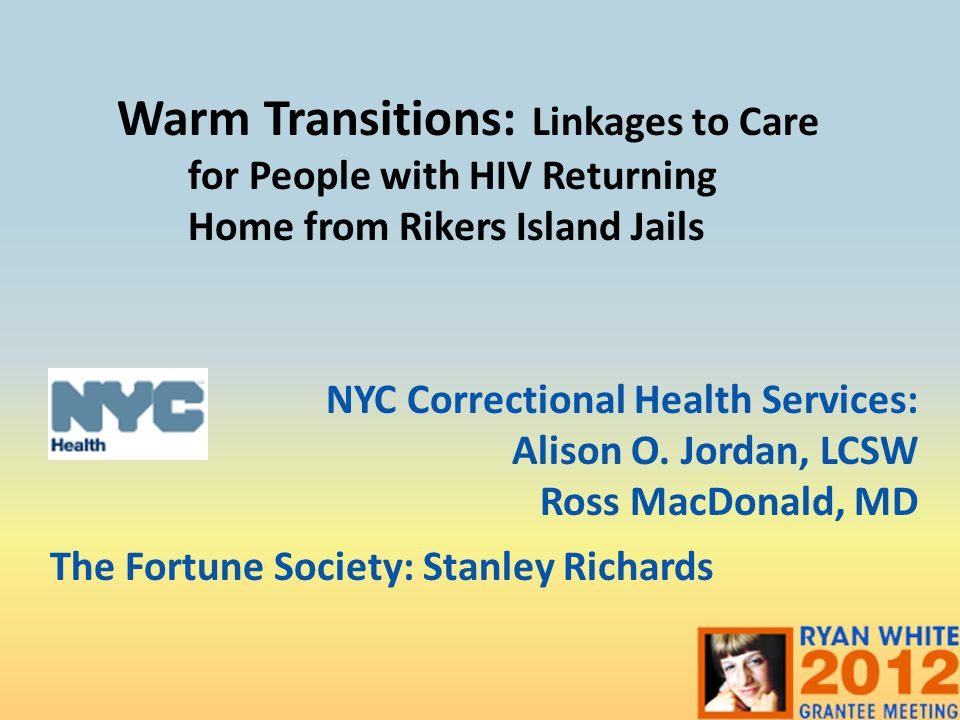 Warm Transitions: Linkages to Care for People with HIV Returning Home from Rikers Island Jails NYC Correctional Health Services: Alison O.