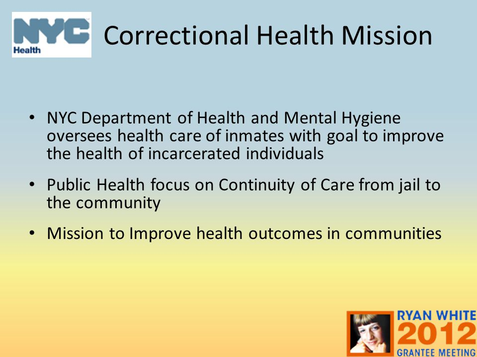 Correctional Health Mission NYC Department of Health and Mental Hygiene oversees health care of inmates with goal to improve the health of incarcerated individuals Public Health focus on Continuity of Care from jail to the community Mission to Improve health outcomes in communities