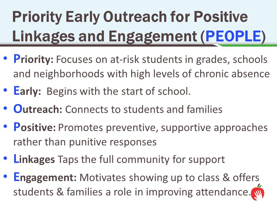 P riority: Focuses on at-risk students in grades, schools and neighborhoods with high levels of chronic absence E arly: Begins with the start of schoo