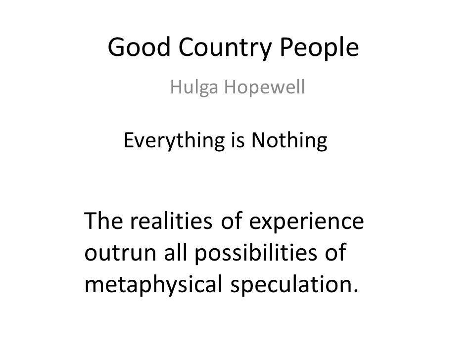 Good Country People Hulga Hopewell Everything is Nothing The realities of experience outrun all possibilities of metaphysical speculation.