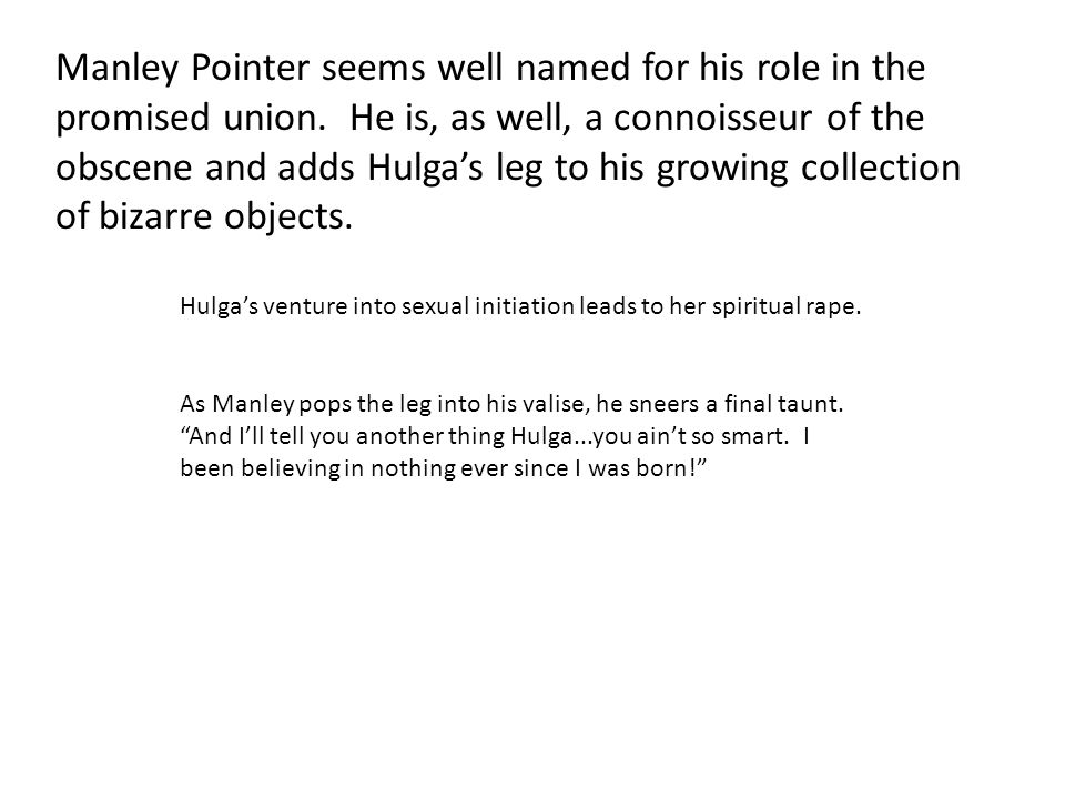 Manley Pointer seems well named for his role in the promised union. He is, as well, a connoisseur of the obscene and adds Hulga's leg to his growing c