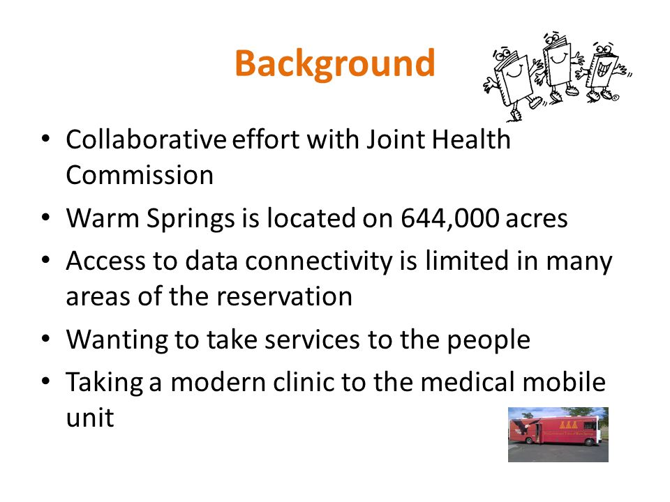 Background Collaborative effort with Joint Health Commission Warm Springs is located on 644,000 acres Access to data connectivity is limited in many areas of the reservation Wanting to take services to the people Taking a modern clinic to the medical mobile unit