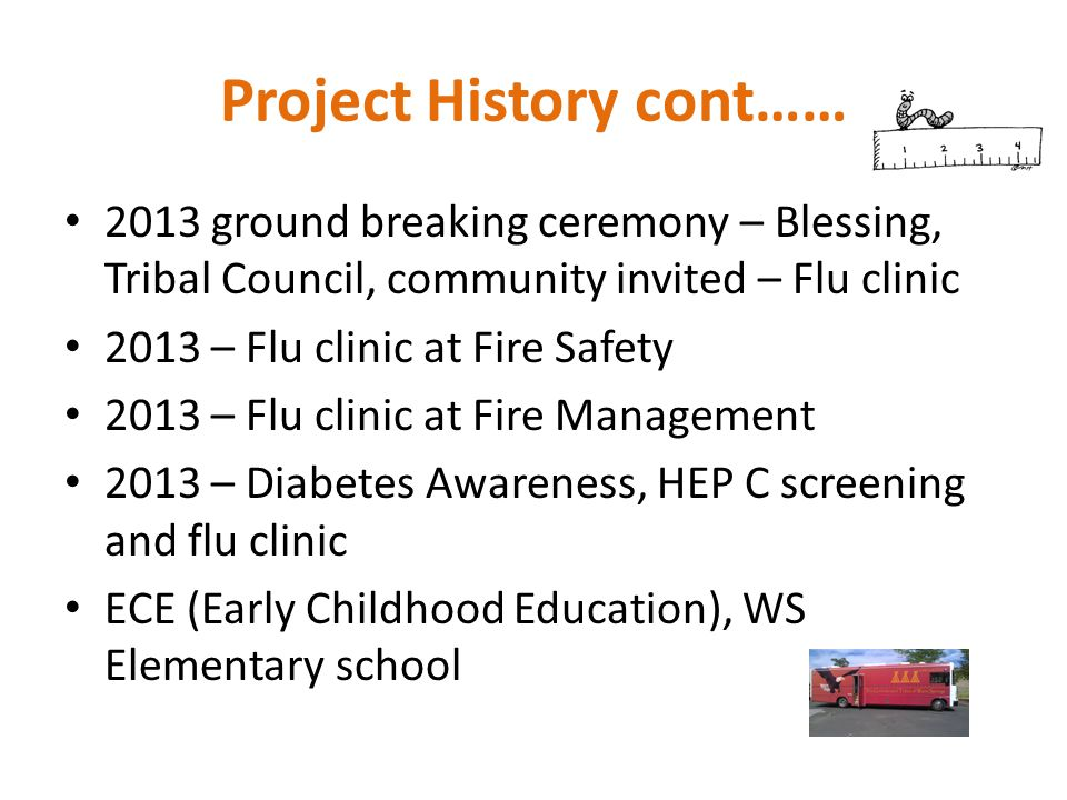 Project History cont…… 2013 ground breaking ceremony – Blessing, Tribal Council, community invited – Flu clinic 2013 – Flu clinic at Fire Safety 2013 – Flu clinic at Fire Management 2013 – Diabetes Awareness, HEP C screening and flu clinic ECE (Early Childhood Education), WS Elementary school