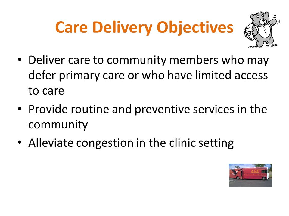 Care Delivery Objectives Deliver care to community members who may defer primary care or who have limited access to care Provide routine and preventive services in the community Alleviate congestion in the clinic setting