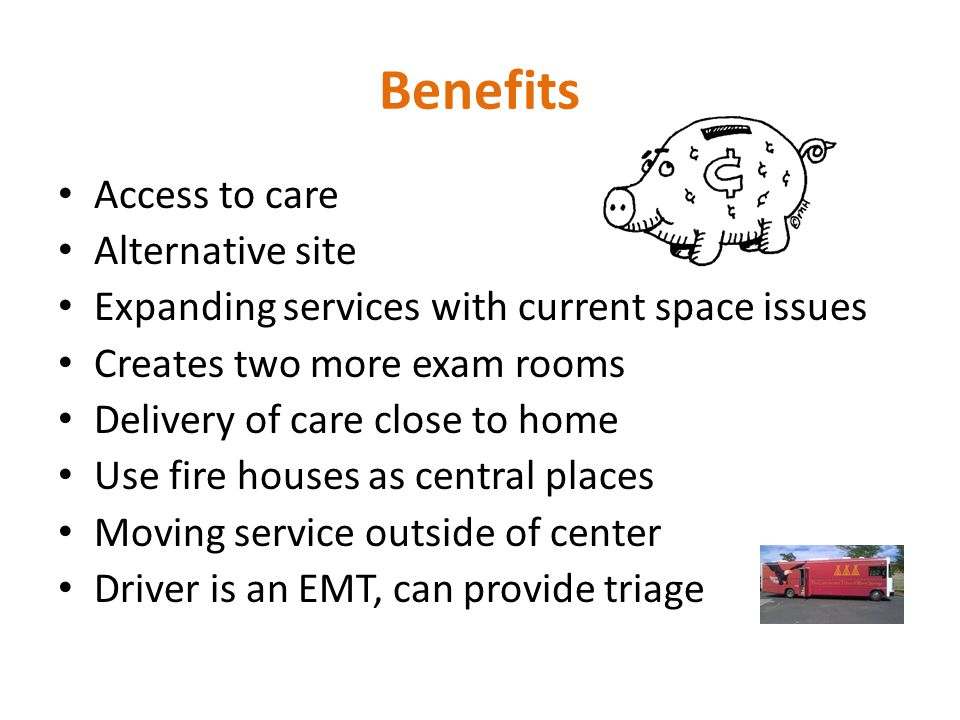 Benefits Access to care Alternative site Expanding services with current space issues Creates two more exam rooms Delivery of care close to home Use fire houses as central places Moving service outside of center Driver is an EMT, can provide triage