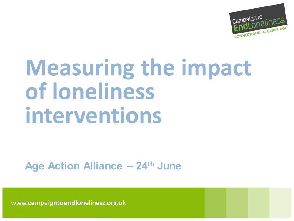 www.campaigntoendloneliness.org.uk Measuring the impact of loneliness interventions Age Action Alliance – 24 th June