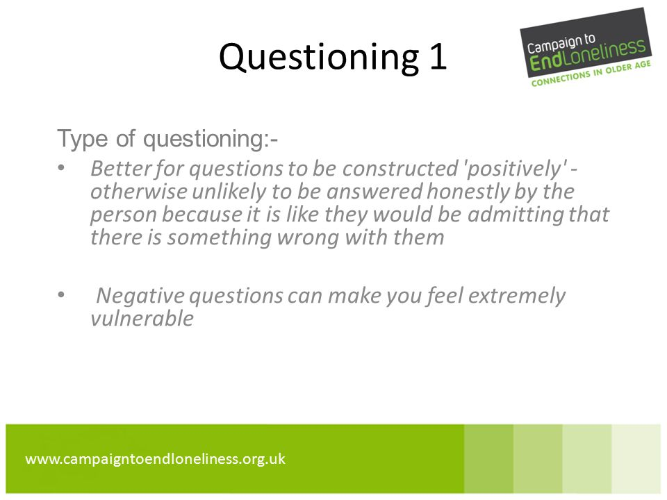 www.campaigntoendloneliness.org.uk Questioning 1 Type of questioning:- Better for questions to be constructed positively - otherwise unlikely to be answered honestly by the person because it is like they would be admitting that there is something wrong with them Negative questions can make you feel extremely vulnerable