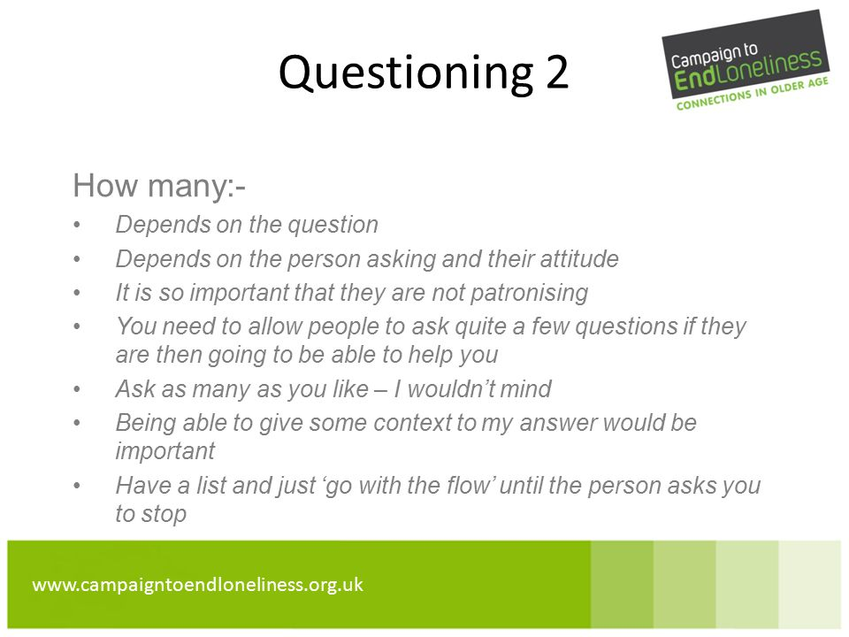 www.campaigntoendloneliness.org.uk Questioning 2 How many:- Depends on the question Depends on the person asking and their attitude It is so important that they are not patronising You need to allow people to ask quite a few questions if they are then going to be able to help you Ask as many as you like – I wouldn't mind Being able to give some context to my answer would be important Have a list and just 'go with the flow' until the person asks you to stop