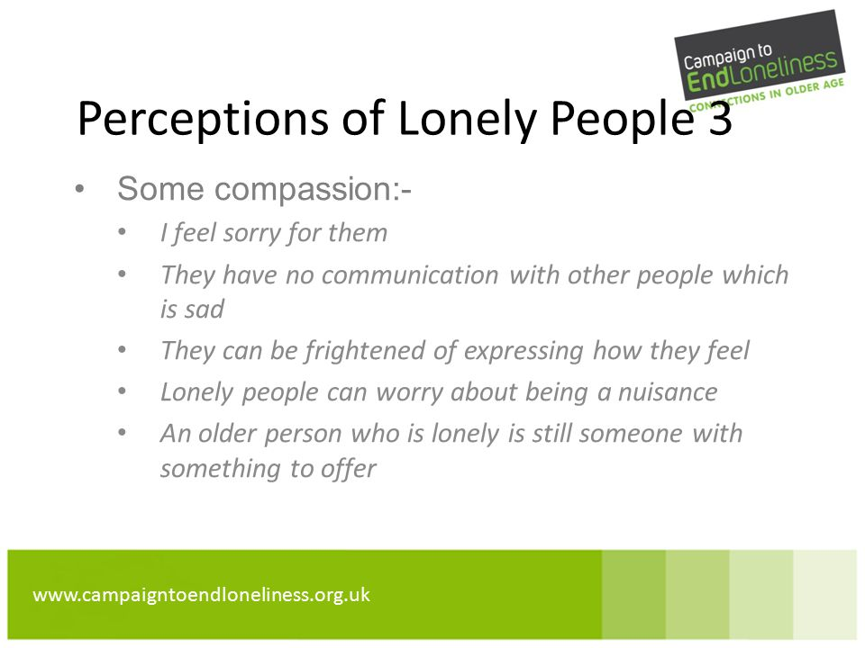 www.campaigntoendloneliness.org.uk Perceptions of Lonely People 3 Some compassion:- I feel sorry for them They have no communication with other people which is sad They can be frightened of expressing how they feel Lonely people can worry about being a nuisance An older person who is lonely is still someone with something to offer