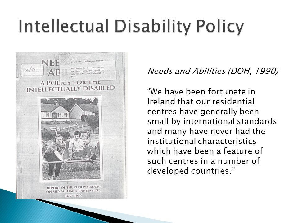 Needs and Abilities (DOH, 1990) We have been fortunate in Ireland that our residential centres have generally been small by international standards and many have never had the institutional characteristics which have been a feature of such centres in a number of developed countries.