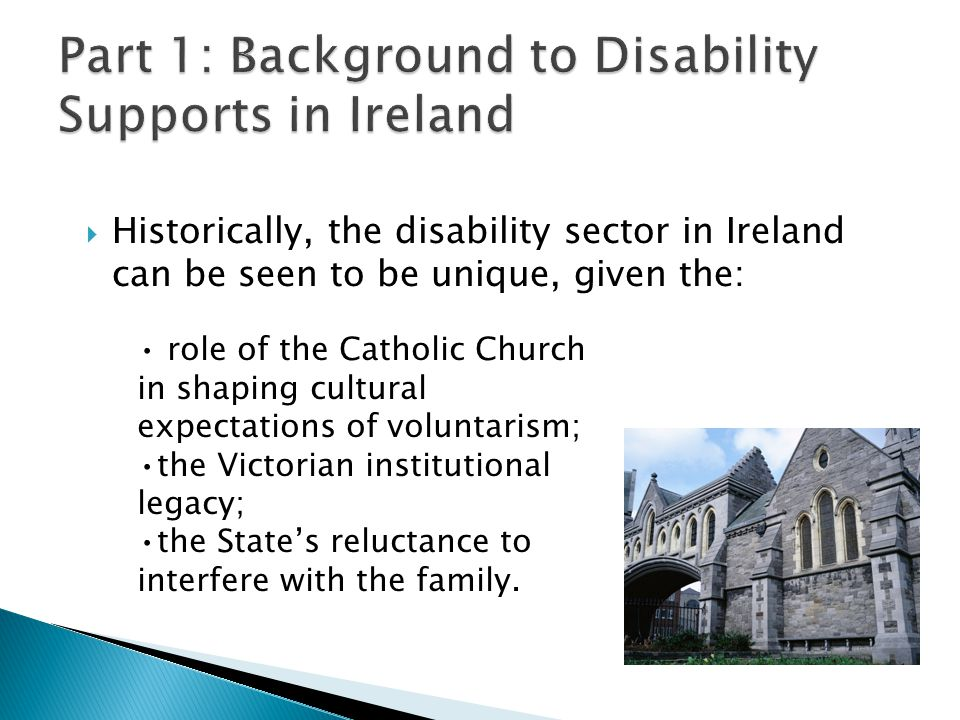  Historically, the disability sector in Ireland can be seen to be unique, given the: role of the Catholic Church in shaping cultural expectations of voluntarism; the Victorian institutional legacy; the State's reluctance to interfere with the family.