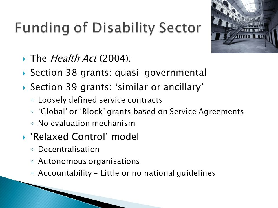  The Health Act (2004):  Section 38 grants: quasi-governmental  Section 39 grants: 'similar or ancillary' ◦ Loosely defined service contracts ◦ 'Global' or 'Block' grants based on Service Agreements ◦ No evaluation mechanism  'Relaxed Control' model ◦ Decentralisation ◦ Autonomous organisations ◦ Accountability - Little or no national guidelines