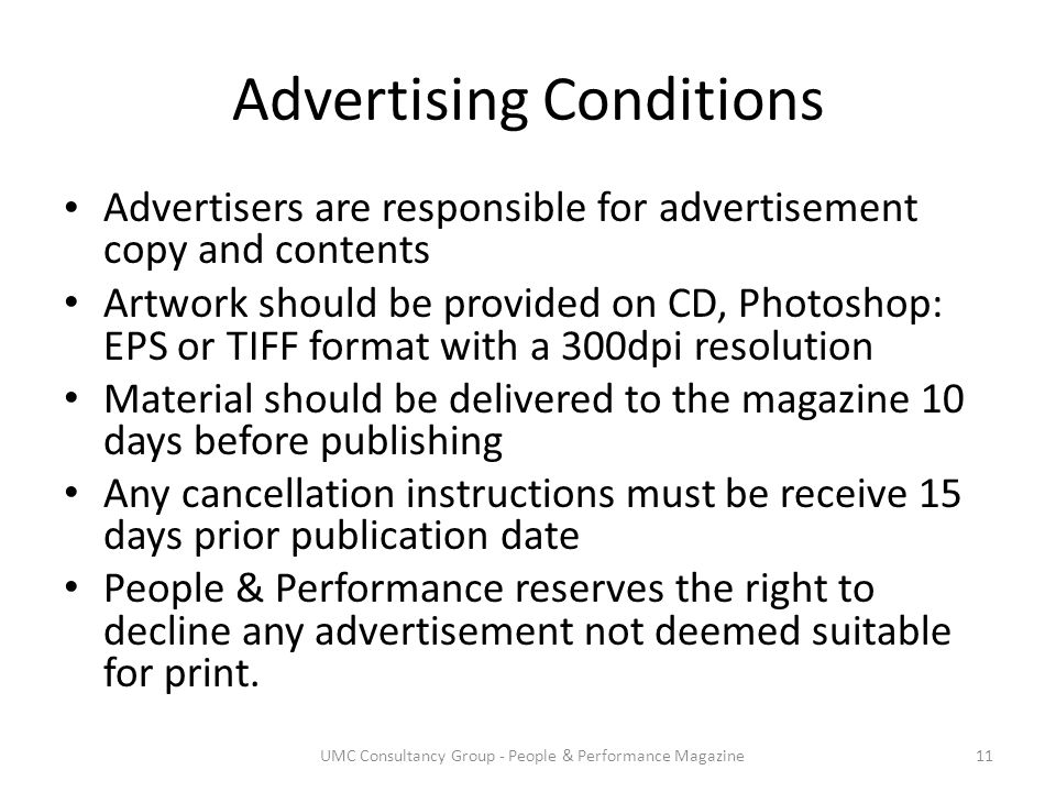 Advertising Conditions Advertisers are responsible for advertisement copy and contents Artwork should be provided on CD, Photoshop: EPS or TIFF format with a 300dpi resolution Material should be delivered to the magazine 10 days before publishing Any cancellation instructions must be receive 15 days prior publication date People & Performance reserves the right to decline any advertisement not deemed suitable for print.