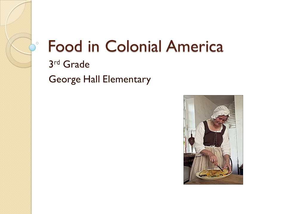 Food in Colonial America 3 rd Grade George Hall Elementary