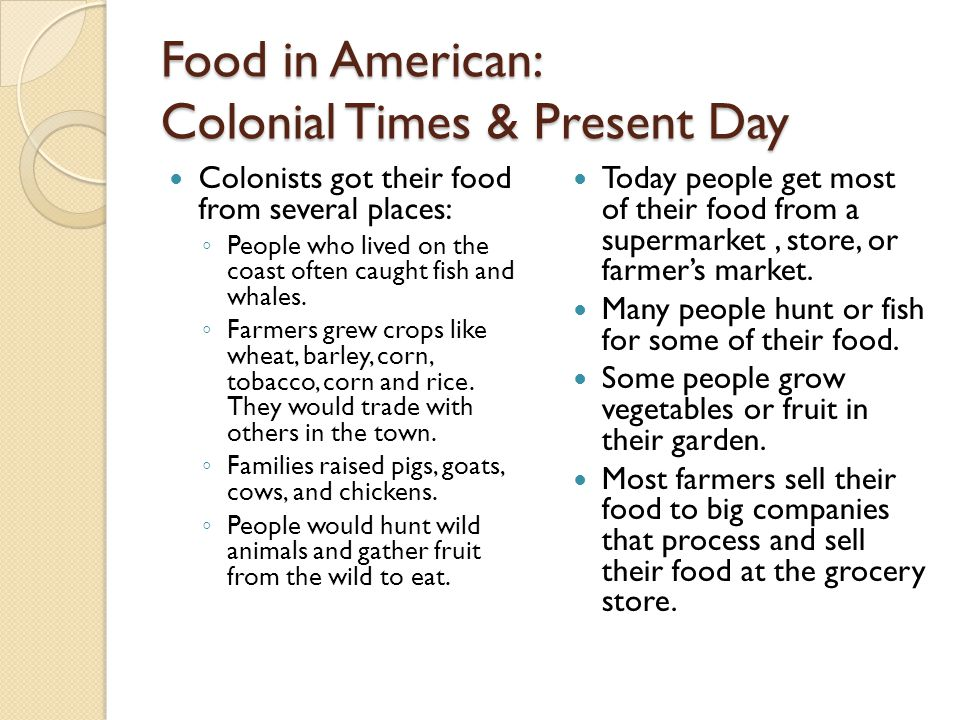 Food in American: Colonial Times & Present Day Colonists got their food from several places: ◦ People who lived on the coast often caught fish and wha
