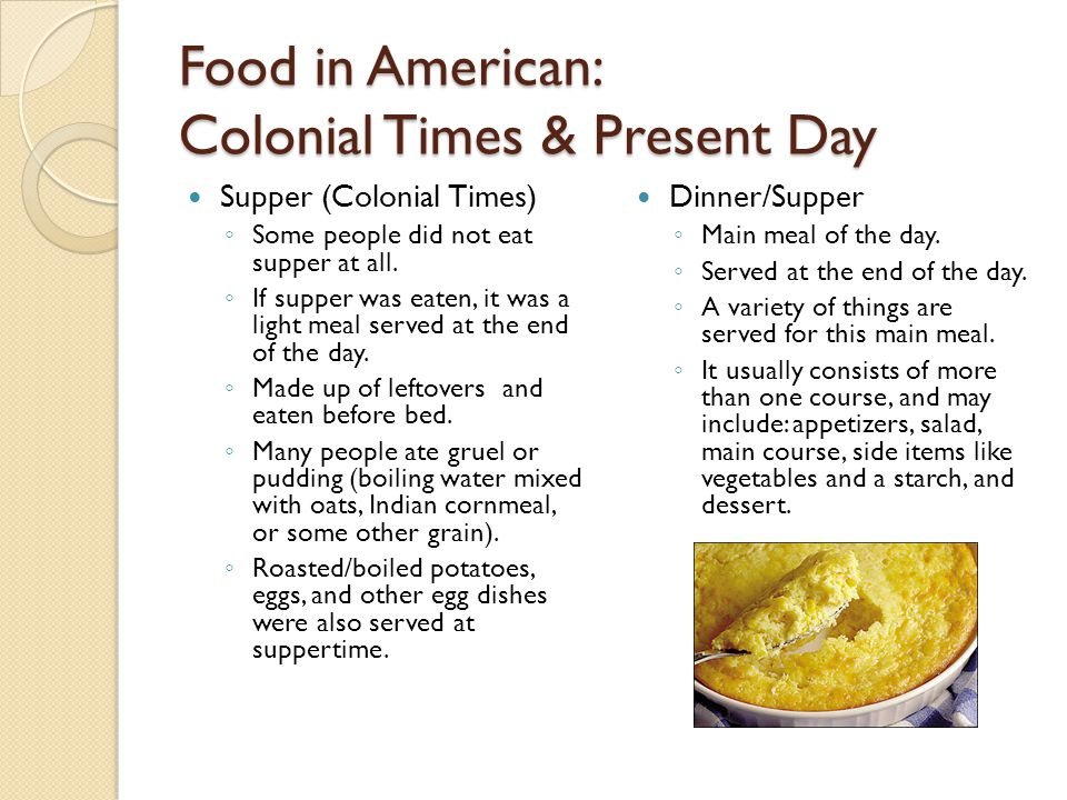 Food in American: Colonial Times & Present Day Supper (Colonial Times) ◦ Some people did not eat supper at all. ◦ If supper was eaten, it was a light