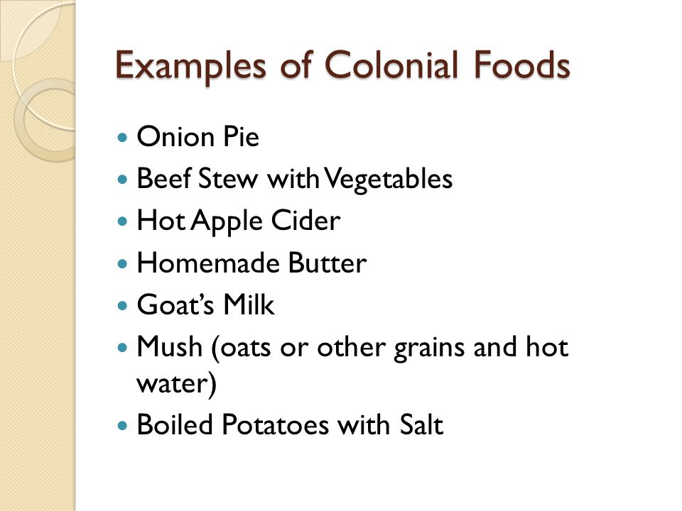 Examples of Colonial Foods Onion Pie Beef Stew with Vegetables Hot Apple Cider Homemade Butter Goat's Milk Mush (oats or other grains and hot water) B
