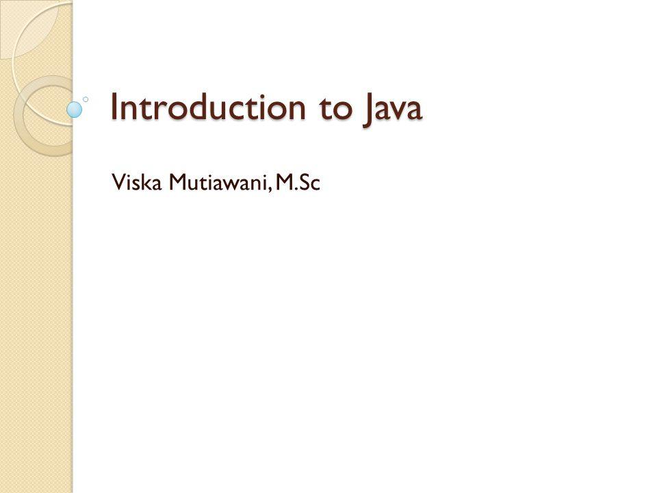 Introduction to Java Viska Mutiawani, M.Sc
