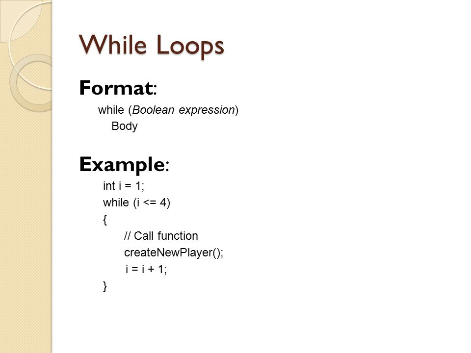 While Loops Format: while (Boolean expression) Body Example: int i = 1; while (i <= 4) { // Call function createNewPlayer(); i = i + 1; }