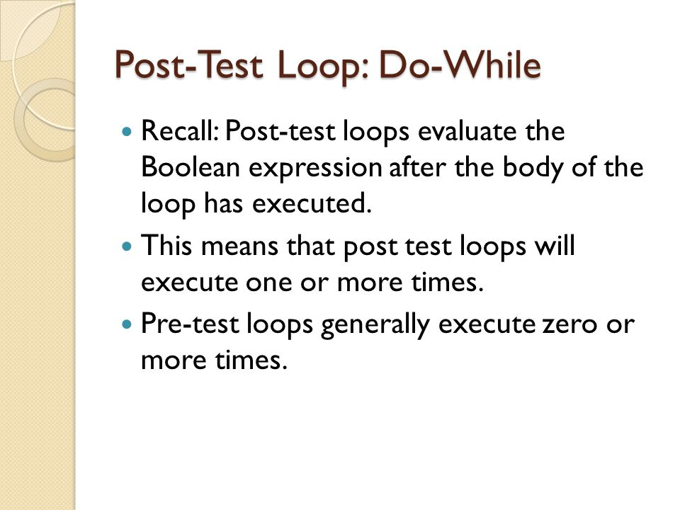 Post-Test Loop: Do-While Recall: Post-test loops evaluate the Boolean expression after the body of the loop has executed. This means that post test lo