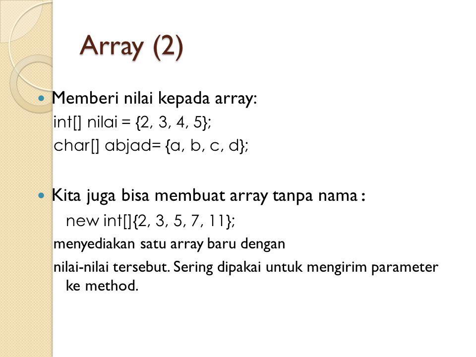 Array (2) Memberi nilai kepada array: int[] nilai = {2, 3, 4, 5}; char[] abjad= {a, b, c, d}; Kita juga bisa membuat array tanpa nama : new int[]{2, 3