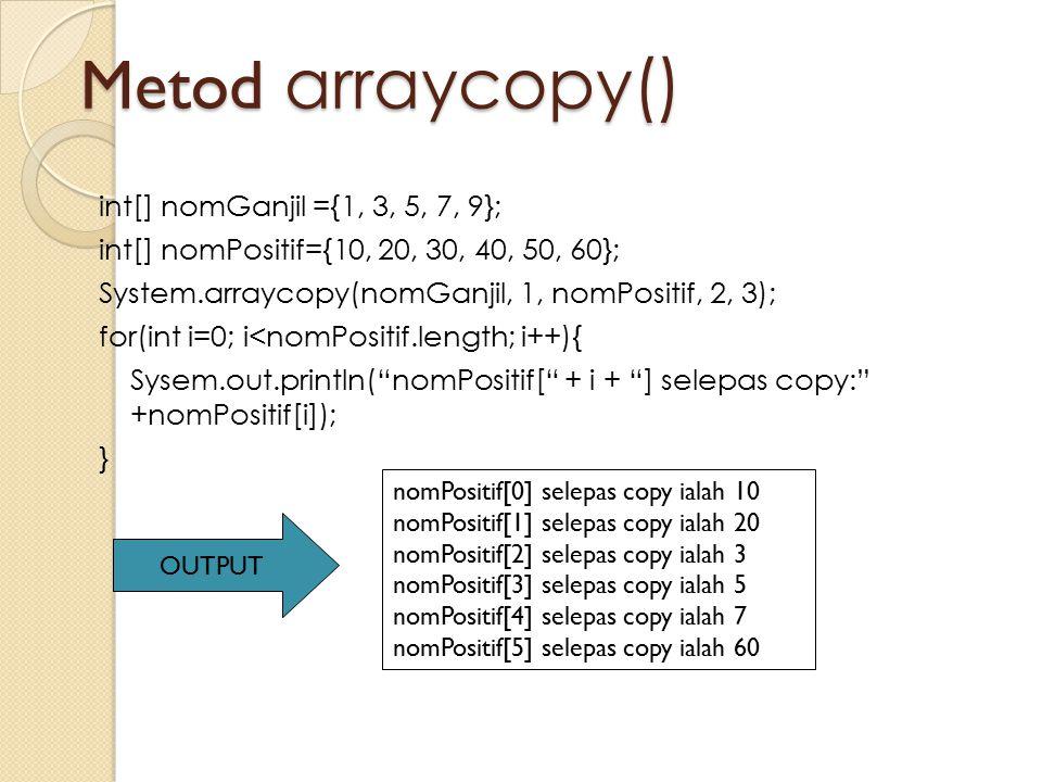 Metod arraycopy() int[] nomGanjil ={1, 3, 5, 7, 9}; int[] nomPositif={10, 20, 30, 40, 50, 60}; System.arraycopy(nomGanjil, 1, nomPositif, 2, 3); for(i
