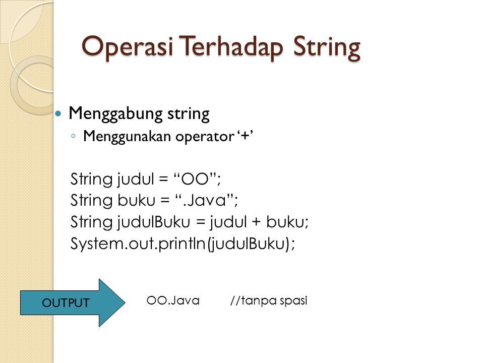 "Operasi Terhadap String Menggabung string ◦ Menggunakan operator '+' String judul = ""OO""; String buku = "".Java""; String judulBuku = judul + buku; Syst"