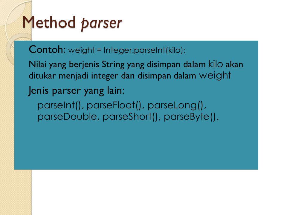 Method parser Contoh: weight = Integer.parseInt(kilo); Nilai yang berjenis String yang disimpan dalam kilo akan ditukar menjadi integer dan disimpan d