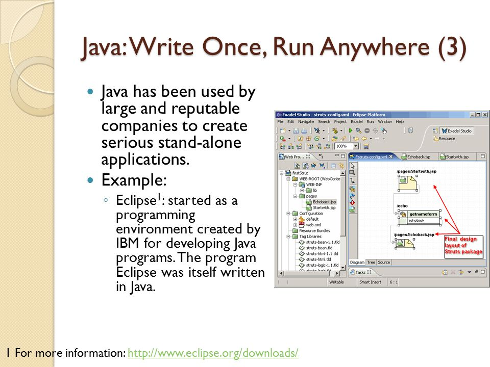 Java: Write Once, Run Anywhere (3) Java has been used by large and reputable companies to create serious stand-alone applications. Example: ◦ Eclipse
